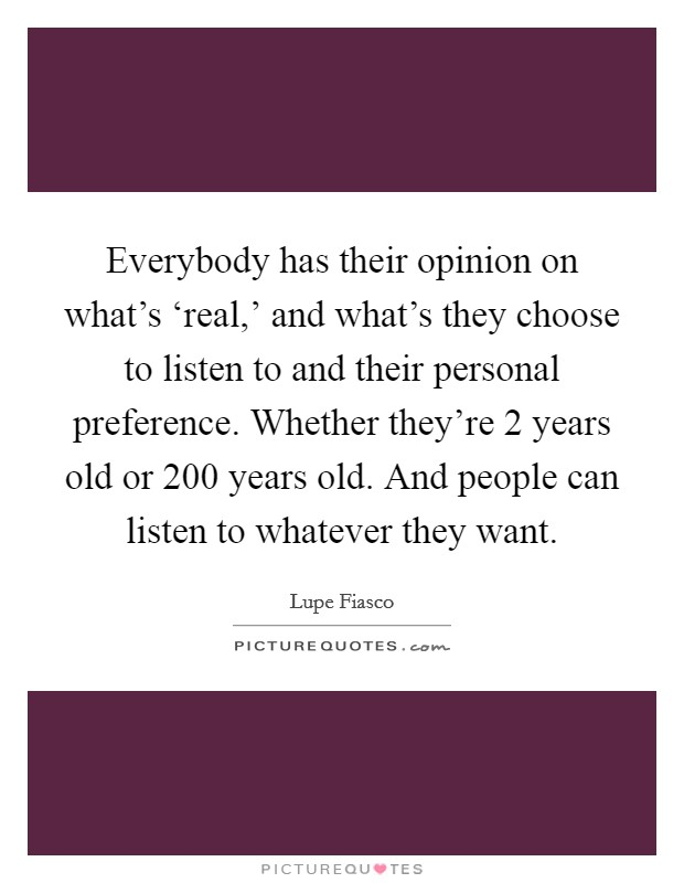 Everybody has their opinion on what's 'real,' and what's they choose to listen to and their personal preference. Whether they're 2 years old or 200 years old. And people can listen to whatever they want Picture Quote #1