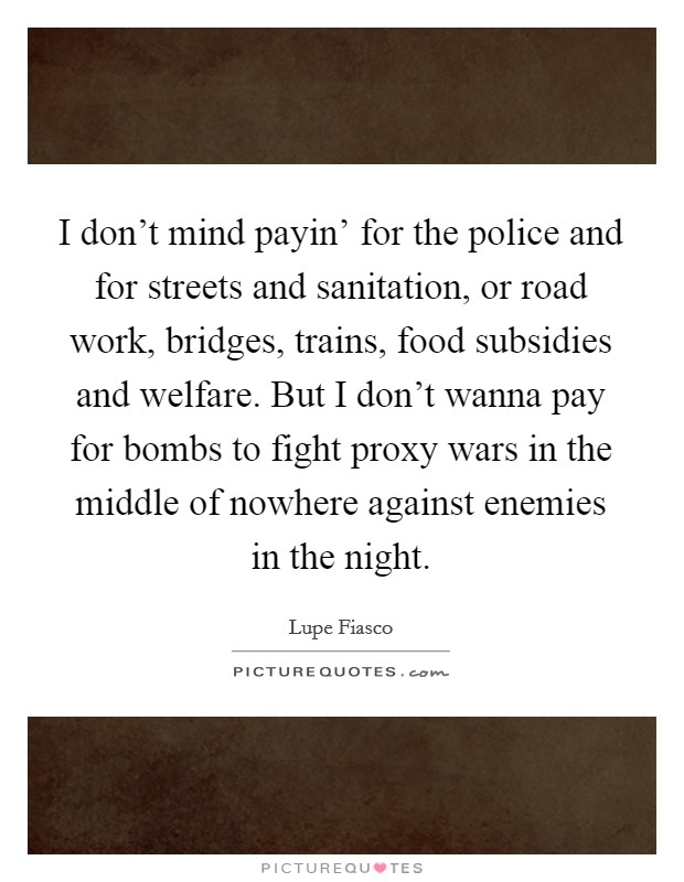 I don't mind payin' for the police and for streets and sanitation, or road work, bridges, trains, food subsidies and welfare. But I don't wanna pay for bombs to fight proxy wars in the middle of nowhere against enemies in the night Picture Quote #1