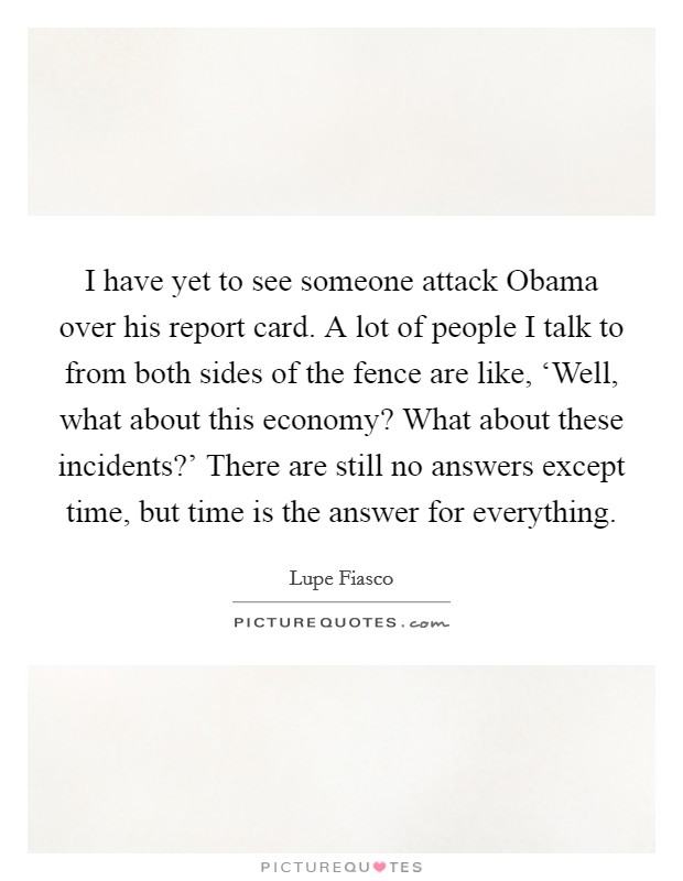 I have yet to see someone attack Obama over his report card. A lot of people I talk to from both sides of the fence are like, 'Well, what about this economy? What about these incidents?' There are still no answers except time, but time is the answer for everything Picture Quote #1