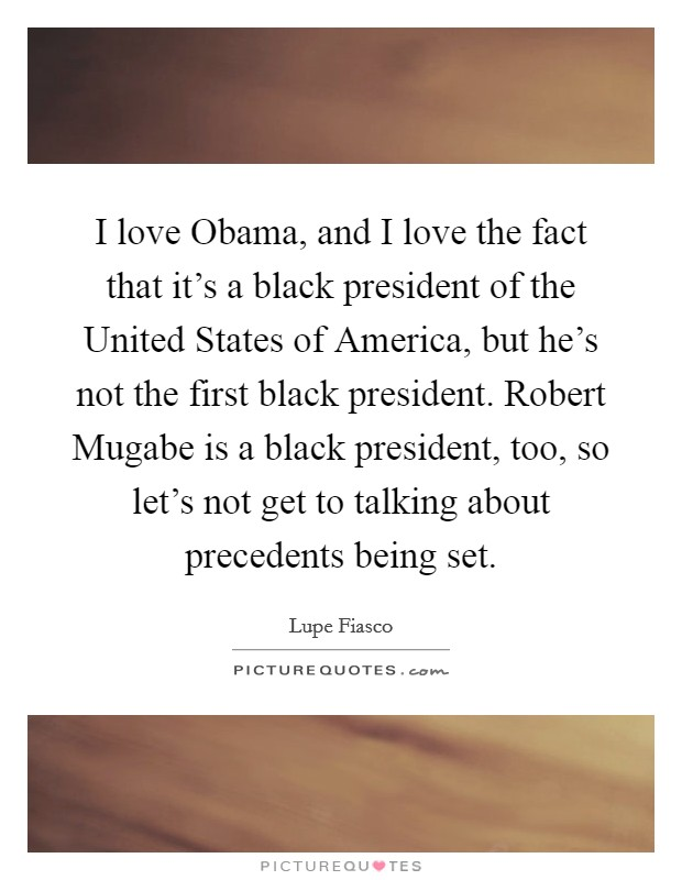 I love Obama, and I love the fact that it's a black president of the United States of America, but he's not the first black president. Robert Mugabe is a black president, too, so let's not get to talking about precedents being set Picture Quote #1