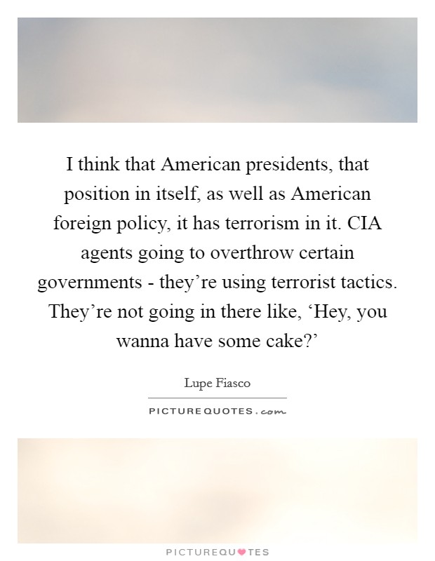 I think that American presidents, that position in itself, as well as American foreign policy, it has terrorism in it. CIA agents going to overthrow certain governments - they're using terrorist tactics. They're not going in there like, 'Hey, you wanna have some cake?' Picture Quote #1