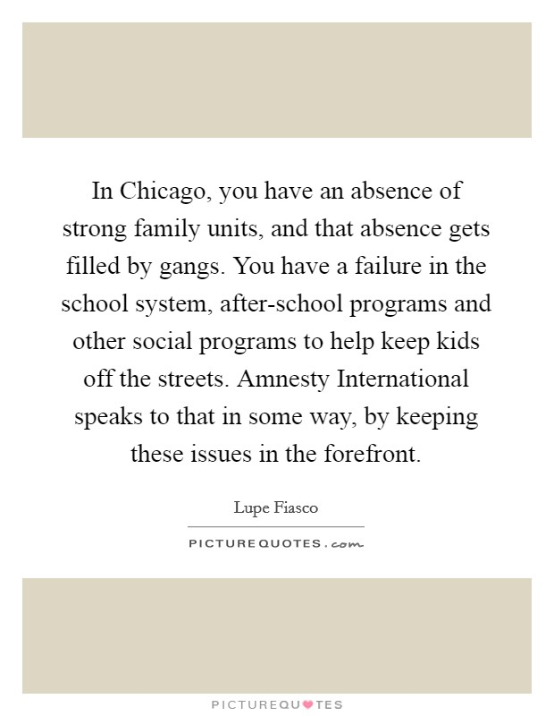 In Chicago, you have an absence of strong family units, and that absence gets filled by gangs. You have a failure in the school system, after-school programs and other social programs to help keep kids off the streets. Amnesty International speaks to that in some way, by keeping these issues in the forefront Picture Quote #1