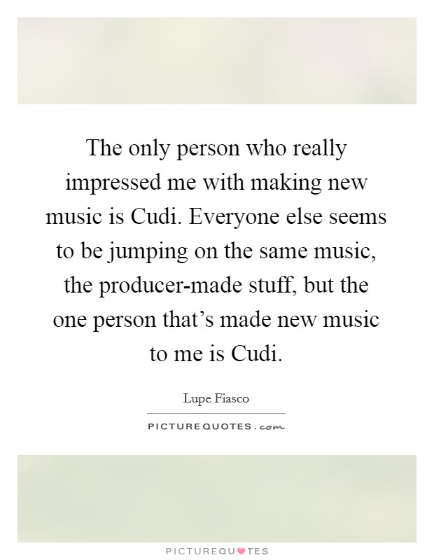 The only person who really impressed me with making new music is Cudi. Everyone else seems to be jumping on the same music, the producer-made stuff, but the one person that's made new music to me is Cudi Picture Quote #1