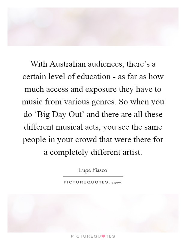 With Australian audiences, there's a certain level of education - as far as how much access and exposure they have to music from various genres. So when you do 'Big Day Out' and there are all these different musical acts, you see the same people in your crowd that were there for a completely different artist Picture Quote #1