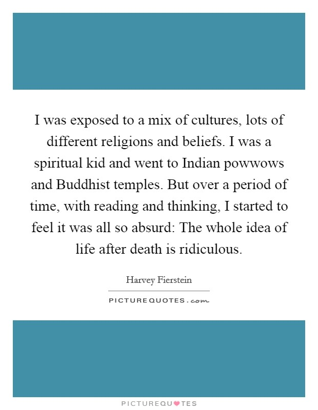 I was exposed to a mix of cultures, lots of different religions and beliefs. I was a spiritual kid and went to Indian powwows and Buddhist temples. But over a period of time, with reading and thinking, I started to feel it was all so absurd: The whole idea of life after death is ridiculous Picture Quote #1