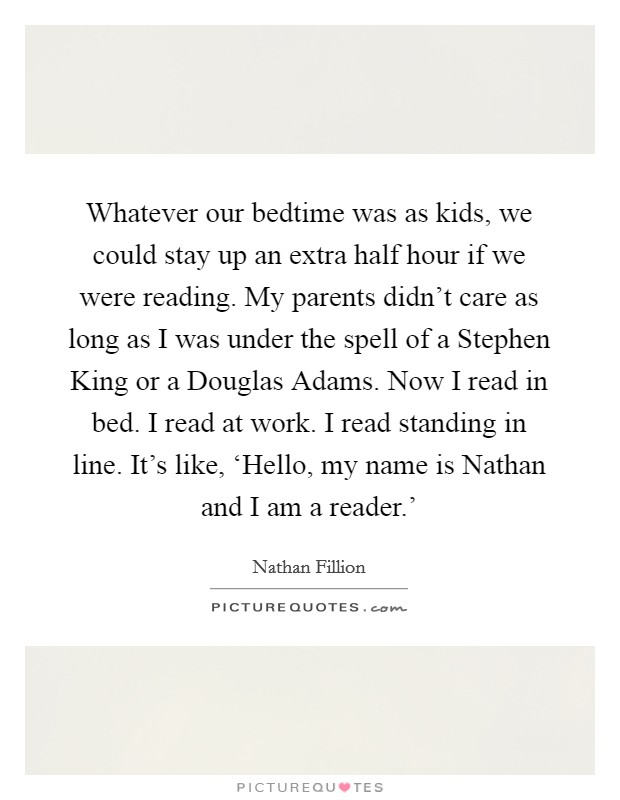 Whatever our bedtime was as kids, we could stay up an extra half hour if we were reading. My parents didn't care as long as I was under the spell of a Stephen King or a Douglas Adams. Now I read in bed. I read at work. I read standing in line. It's like, 'Hello, my name is Nathan and I am a reader.' Picture Quote #1