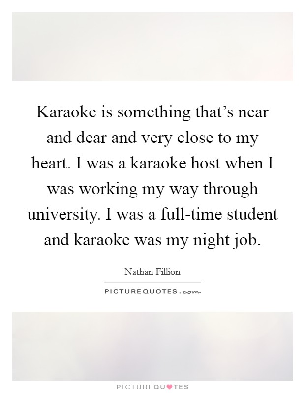 Karaoke is something that's near and dear and very close to my heart. I was a karaoke host when I was working my way through university. I was a full-time student and karaoke was my night job Picture Quote #1