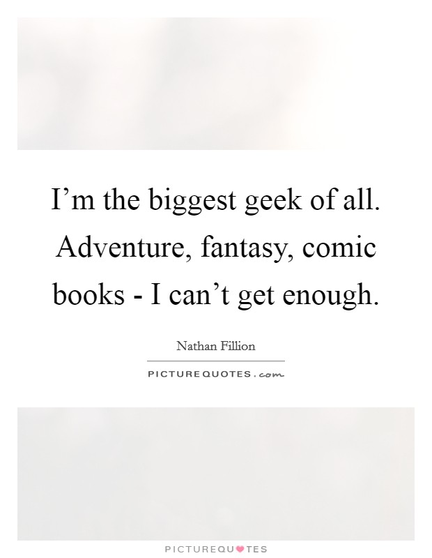 I'm the biggest geek of all. Adventure, fantasy, comic books - I can't get enough Picture Quote #1