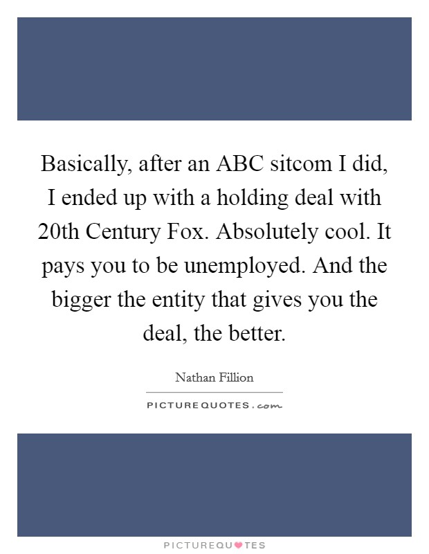 Basically, after an ABC sitcom I did, I ended up with a holding deal with 20th Century Fox. Absolutely cool. It pays you to be unemployed. And the bigger the entity that gives you the deal, the better Picture Quote #1