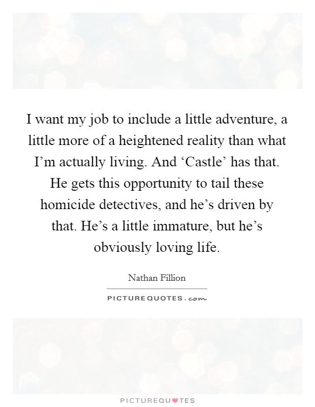 I want my job to include a little adventure, a little more of a heightened reality than what I'm actually living. And 'Castle' has that. He gets this opportunity to tail these homicide detectives, and he's driven by that. He's a little immature, but he's obviously loving life Picture Quote #1