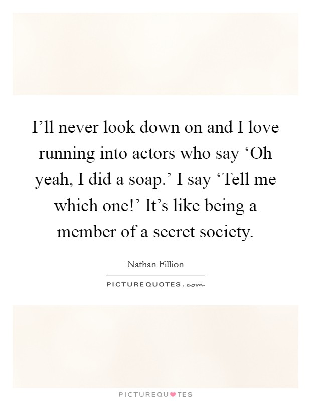 I'll never look down on and I love running into actors who say 'Oh yeah, I did a soap.' I say 'Tell me which one!' It's like being a member of a secret society Picture Quote #1