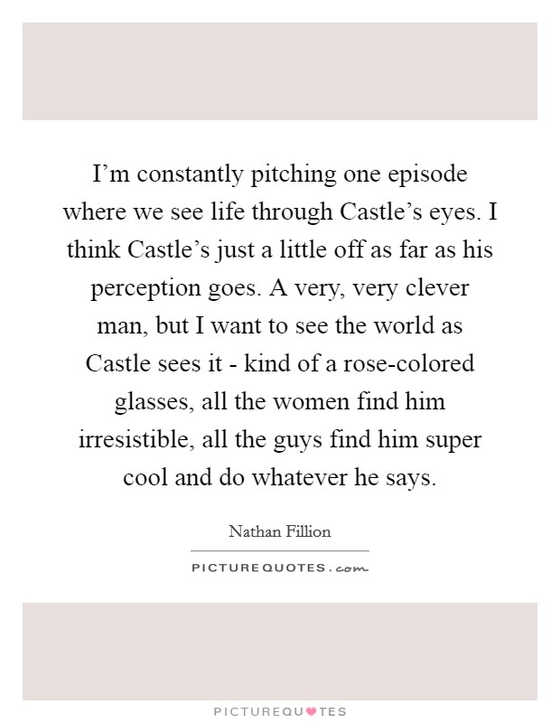 I'm constantly pitching one episode where we see life through Castle's eyes. I think Castle's just a little off as far as his perception goes. A very, very clever man, but I want to see the world as Castle sees it - kind of a rose-colored glasses, all the women find him irresistible, all the guys find him super cool and do whatever he says Picture Quote #1