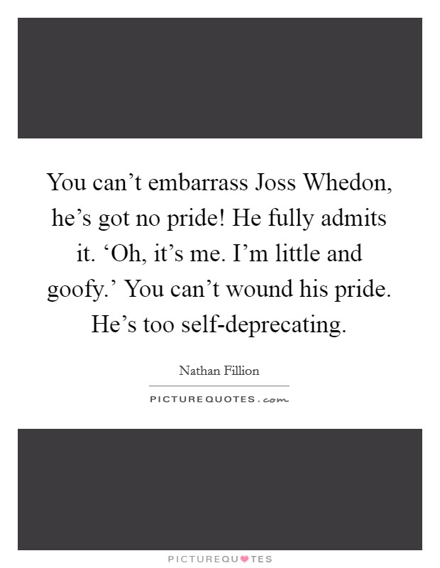 You can't embarrass Joss Whedon, he's got no pride! He fully admits it. 'Oh, it's me. I'm little and goofy.' You can't wound his pride. He's too self-deprecating Picture Quote #1