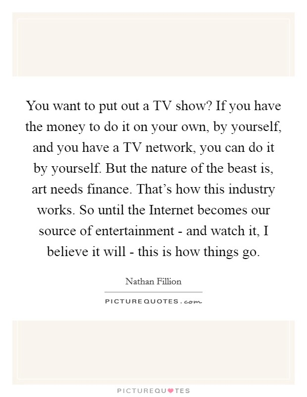 You want to put out a TV show? If you have the money to do it on your own, by yourself, and you have a TV network, you can do it by yourself. But the nature of the beast is, art needs finance. That's how this industry works. So until the Internet becomes our source of entertainment - and watch it, I believe it will - this is how things go Picture Quote #1