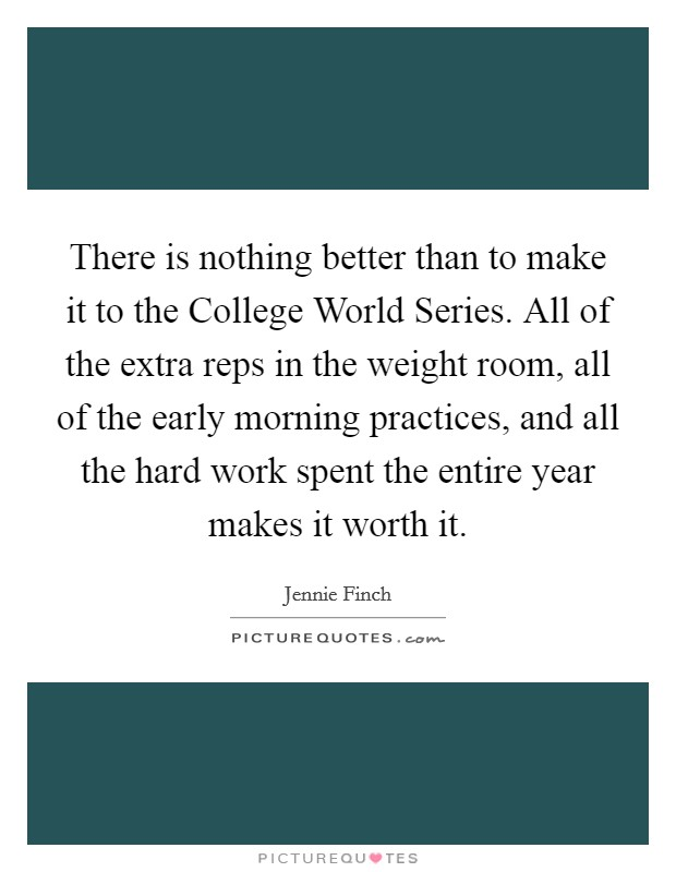 There is nothing better than to make it to the College World Series. All of the extra reps in the weight room, all of the early morning practices, and all the hard work spent the entire year makes it worth it Picture Quote #1