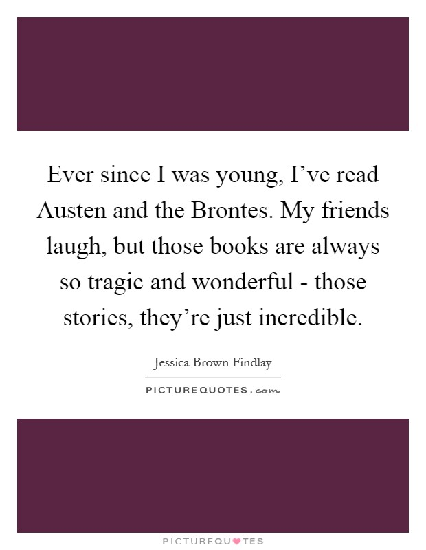 Ever since I was young, I've read Austen and the Brontes. My friends laugh, but those books are always so tragic and wonderful - those stories, they're just incredible Picture Quote #1