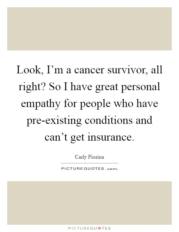 Look, I'm a cancer survivor, all right? So I have great personal empathy for people who have pre-existing conditions and can't get insurance Picture Quote #1