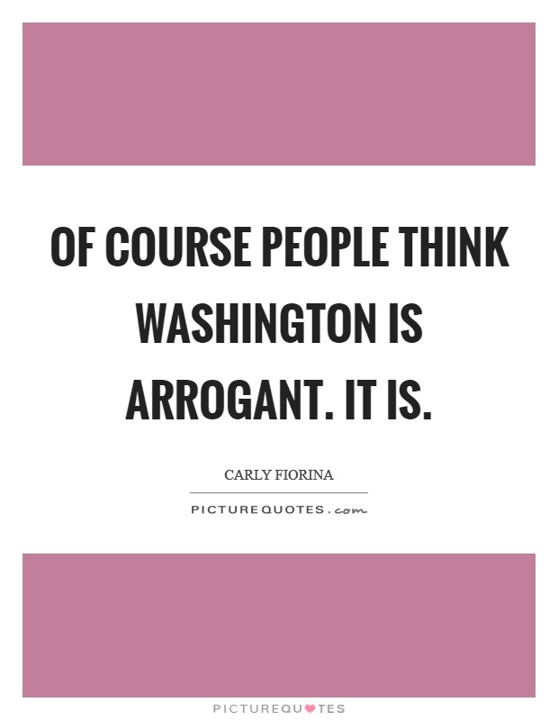 Of course people think Washington is arrogant. It is Picture Quote #1