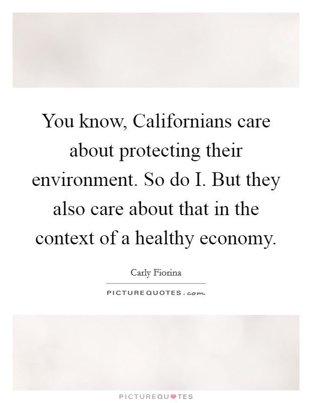 You know, Californians care about protecting their environment. So do I. But they also care about that in the context of a healthy economy Picture Quote #1