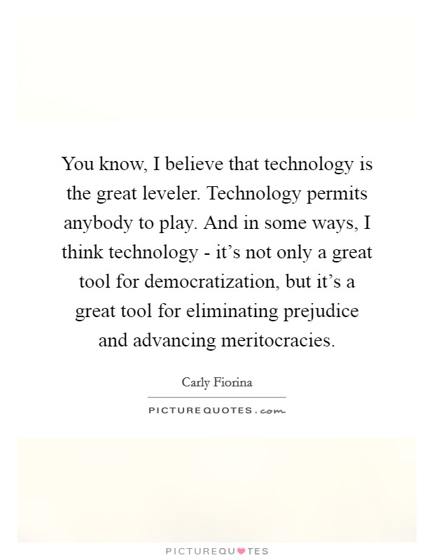 You know, I believe that technology is the great leveler. Technology permits anybody to play. And in some ways, I think technology - it's not only a great tool for democratization, but it's a great tool for eliminating prejudice and advancing meritocracies Picture Quote #1