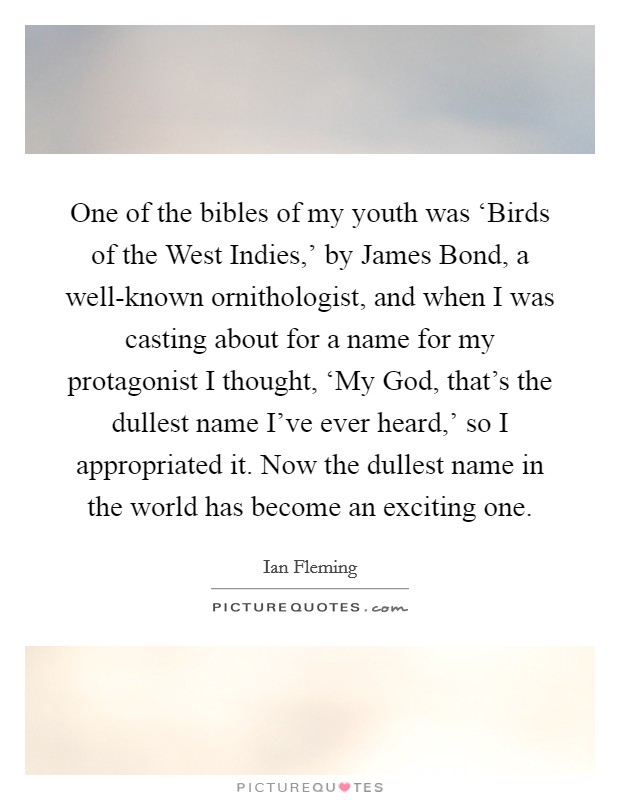 One of the bibles of my youth was 'Birds of the West Indies,' by James Bond, a well-known ornithologist, and when I was casting about for a name for my protagonist I thought, 'My God, that's the dullest name I've ever heard,' so I appropriated it. Now the dullest name in the world has become an exciting one Picture Quote #1