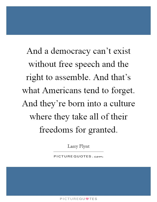 And a democracy can't exist without free speech and the right to assemble. And that's what Americans tend to forget. And they're born into a culture where they take all of their freedoms for granted Picture Quote #1
