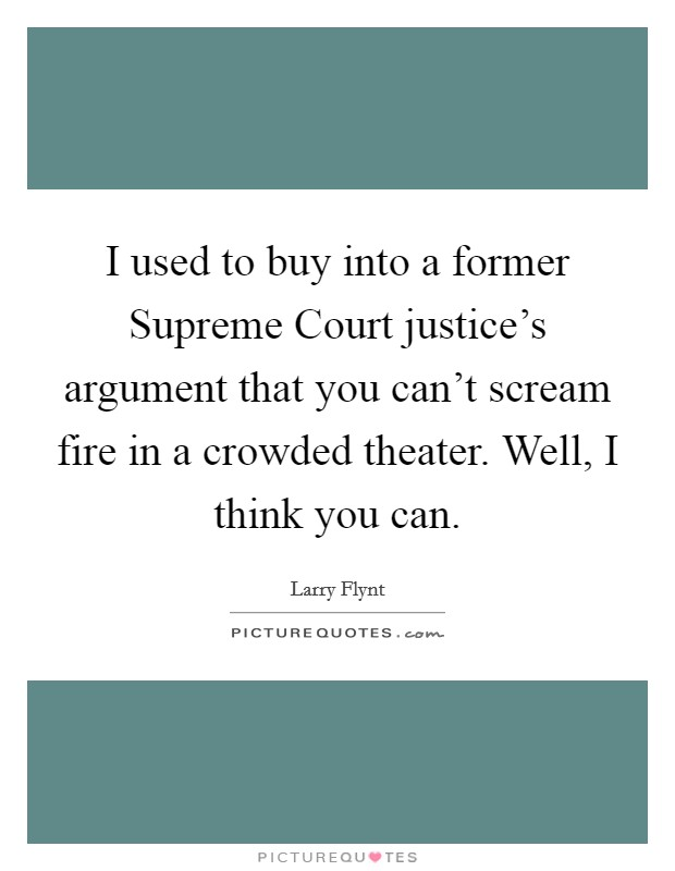 I used to buy into a former Supreme Court justice's argument that you can't scream fire in a crowded theater. Well, I think you can Picture Quote #1