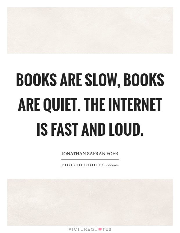 Books are slow, books are quiet. The Internet is fast and loud Picture Quote #1