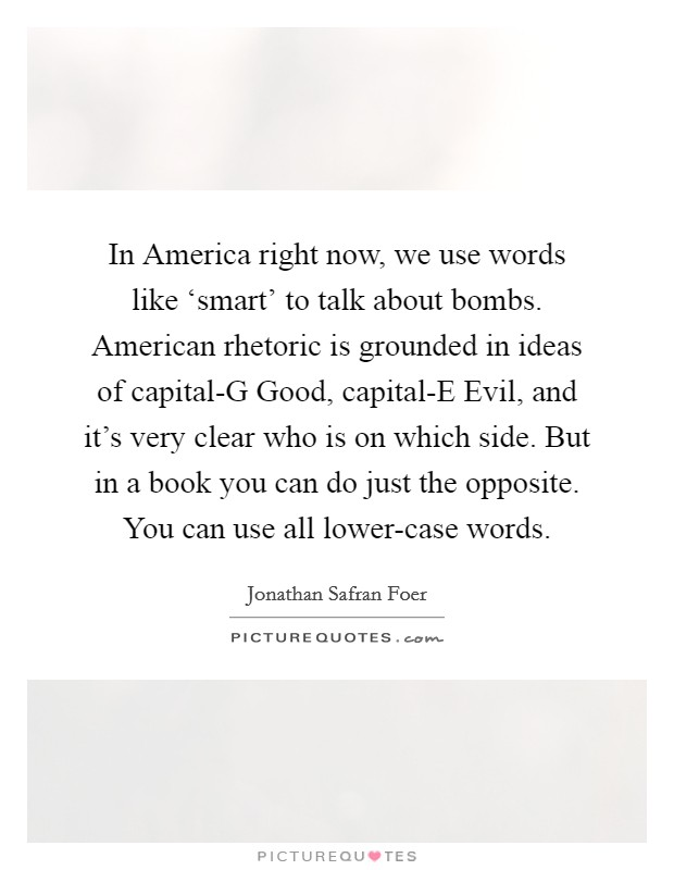 In America right now, we use words like 'smart' to talk about bombs. American rhetoric is grounded in ideas of capital-G Good, capital-E Evil, and it's very clear who is on which side. But in a book you can do just the opposite. You can use all lower-case words Picture Quote #1
