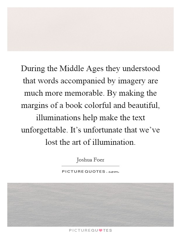 During the Middle Ages they understood that words accompanied by imagery are much more memorable. By making the margins of a book colorful and beautiful, illuminations help make the text unforgettable. It's unfortunate that we've lost the art of illumination Picture Quote #1
