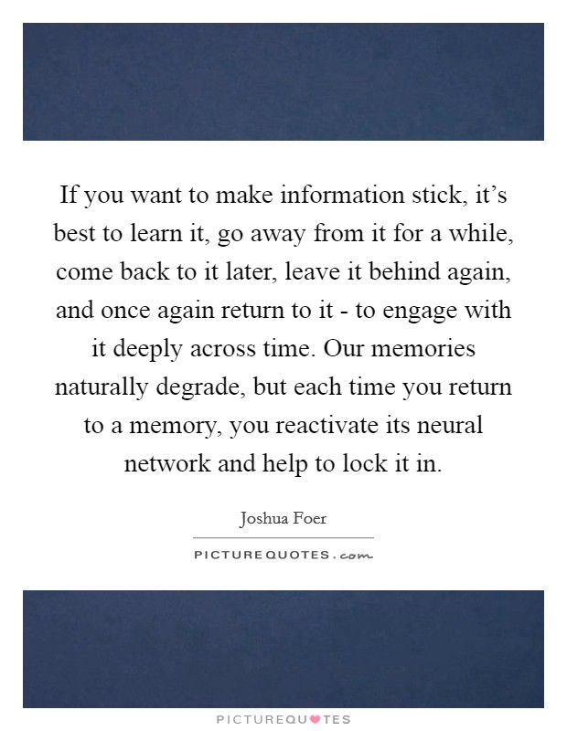 If you want to make information stick, it's best to learn it, go away from it for a while, come back to it later, leave it behind again, and once again return to it - to engage with it deeply across time. Our memories naturally degrade, but each time you return to a memory, you reactivate its neural network and help to lock it in Picture Quote #1