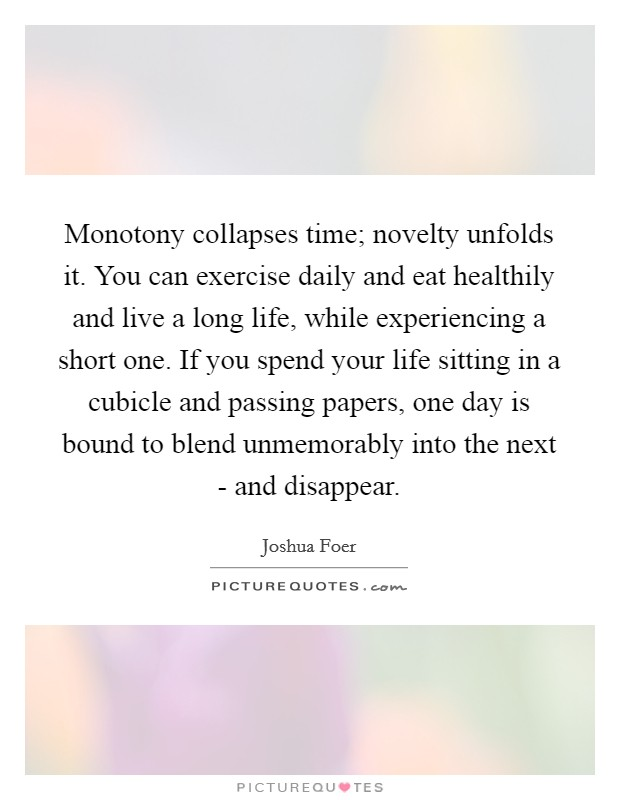 Monotony collapses time; novelty unfolds it. You can exercise daily and eat healthily and live a long life, while experiencing a short one. If you spend your life sitting in a cubicle and passing papers, one day is bound to blend unmemorably into the next - and disappear Picture Quote #1