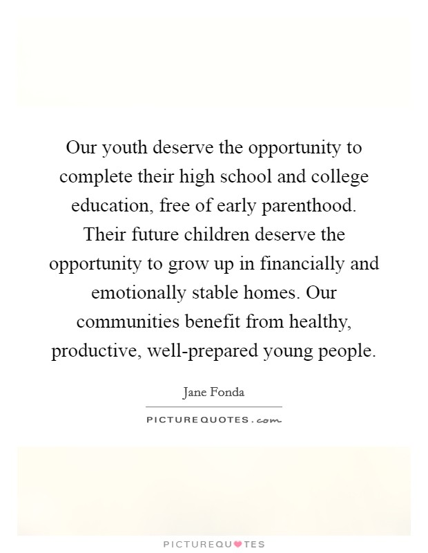Our youth deserve the opportunity to complete their high school and college education, free of early parenthood. Their future children deserve the opportunity to grow up in financially and emotionally stable homes. Our communities benefit from healthy, productive, well-prepared young people Picture Quote #1
