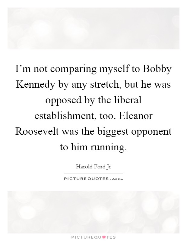 I'm not comparing myself to Bobby Kennedy by any stretch, but he was opposed by the liberal establishment, too. Eleanor Roosevelt was the biggest opponent to him running Picture Quote #1