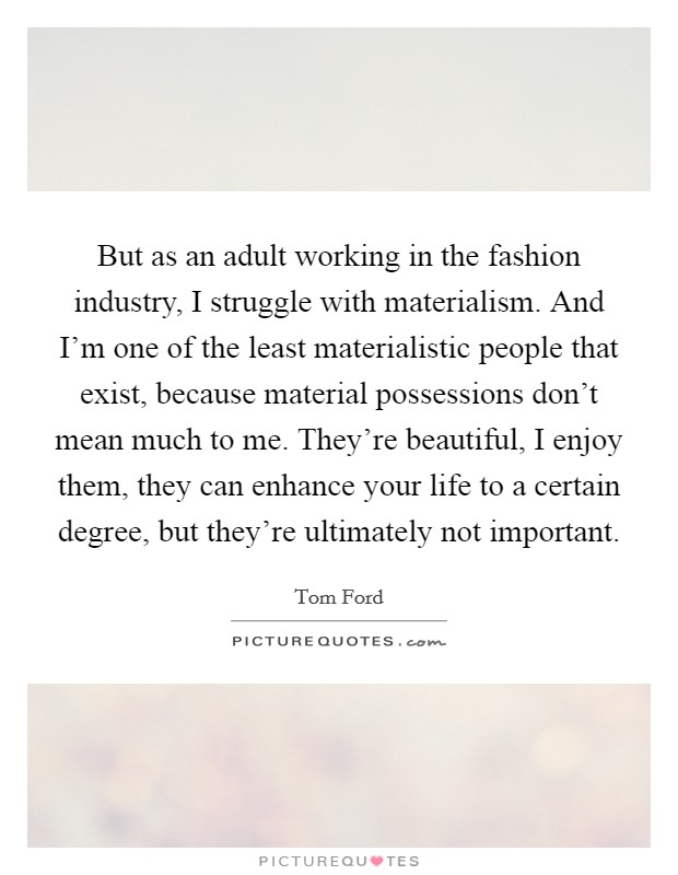 But as an adult working in the fashion industry, I struggle with materialism. And I'm one of the least materialistic people that exist, because material possessions don't mean much to me. They're beautiful, I enjoy them, they can enhance your life to a certain degree, but they're ultimately not important Picture Quote #1
