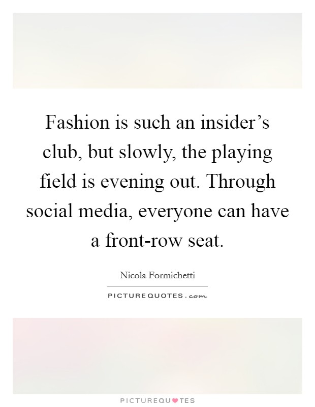 Fashion is such an insider's club, but slowly, the playing field is evening out. Through social media, everyone can have a front-row seat Picture Quote #1