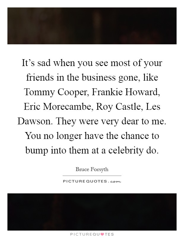 It's sad when you see most of your friends in the business gone, like Tommy Cooper, Frankie Howard, Eric Morecambe, Roy Castle, Les Dawson. They were very dear to me. You no longer have the chance to bump into them at a celebrity do Picture Quote #1