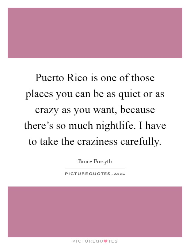 Puerto Rico is one of those places you can be as quiet or as crazy as you want, because there's so much nightlife. I have to take the craziness carefully Picture Quote #1