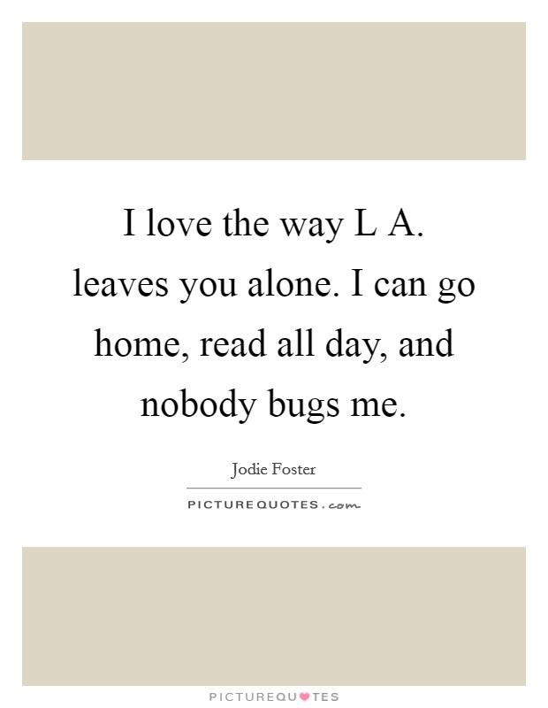 I love the way L A. leaves you alone. I can go home, read all day, and nobody bugs me Picture Quote #1