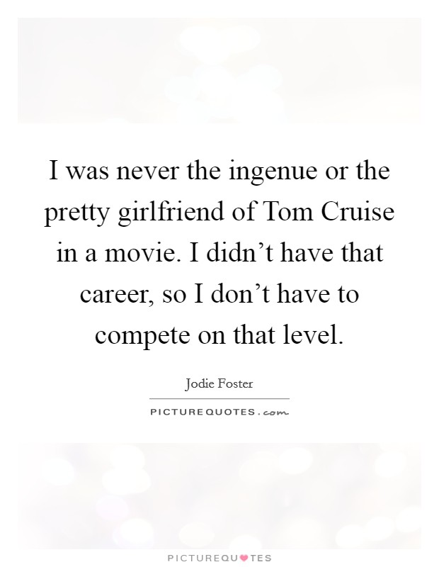 I was never the ingenue or the pretty girlfriend of Tom Cruise in a movie. I didn't have that career, so I don't have to compete on that level Picture Quote #1