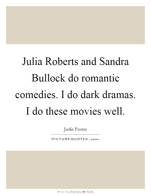 Julia Roberts and Sandra Bullock do romantic comedies. I do dark dramas. I do these movies well Picture Quote #1