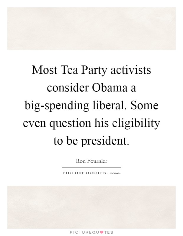 Most Tea Party activists consider Obama a big-spending liberal. Some even question his eligibility to be president Picture Quote #1