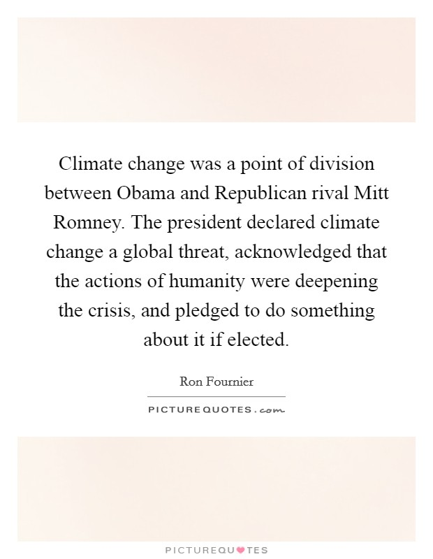 Climate change was a point of division between Obama and Republican rival Mitt Romney. The president declared climate change a global threat, acknowledged that the actions of humanity were deepening the crisis, and pledged to do something about it if elected Picture Quote #1