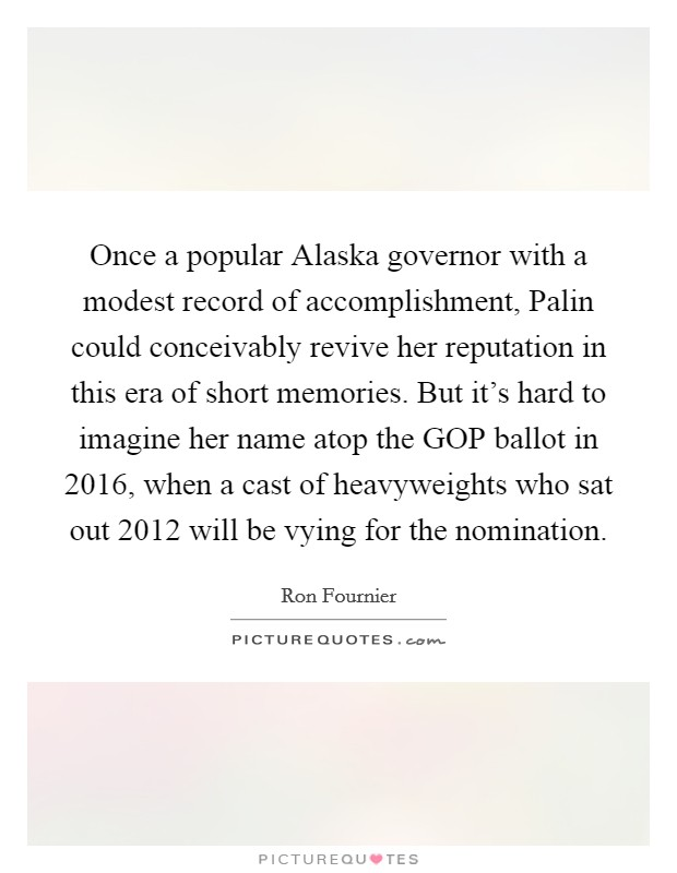 Once a popular Alaska governor with a modest record of accomplishment, Palin could conceivably revive her reputation in this era of short memories. But it's hard to imagine her name atop the GOP ballot in 2016, when a cast of heavyweights who sat out 2012 will be vying for the nomination Picture Quote #1