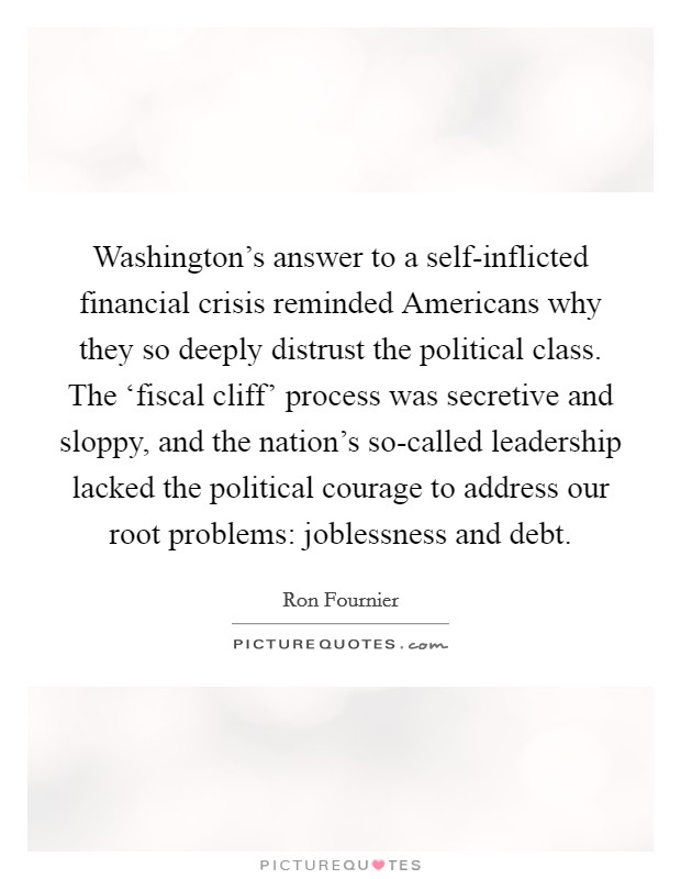 Washington's answer to a self-inflicted financial crisis reminded Americans why they so deeply distrust the political class. The 'fiscal cliff' process was secretive and sloppy, and the nation's so-called leadership lacked the political courage to address our root problems: joblessness and debt Picture Quote #1