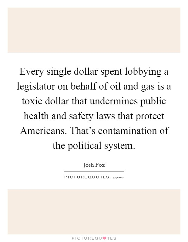 Every single dollar spent lobbying a legislator on behalf of oil and gas is a toxic dollar that undermines public health and safety laws that protect Americans. That's contamination of the political system Picture Quote #1