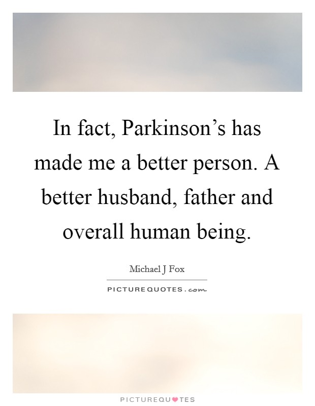 In fact, Parkinson's has made me a better person. A better husband, father and overall human being Picture Quote #1