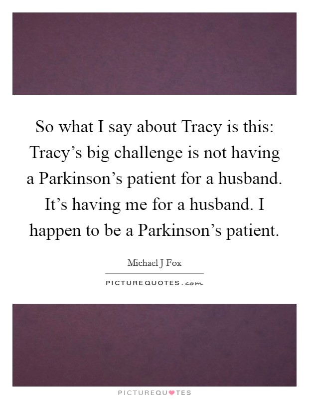 So what I say about Tracy is this: Tracy's big challenge is not having a Parkinson's patient for a husband. It's having me for a husband. I happen to be a Parkinson's patient Picture Quote #1
