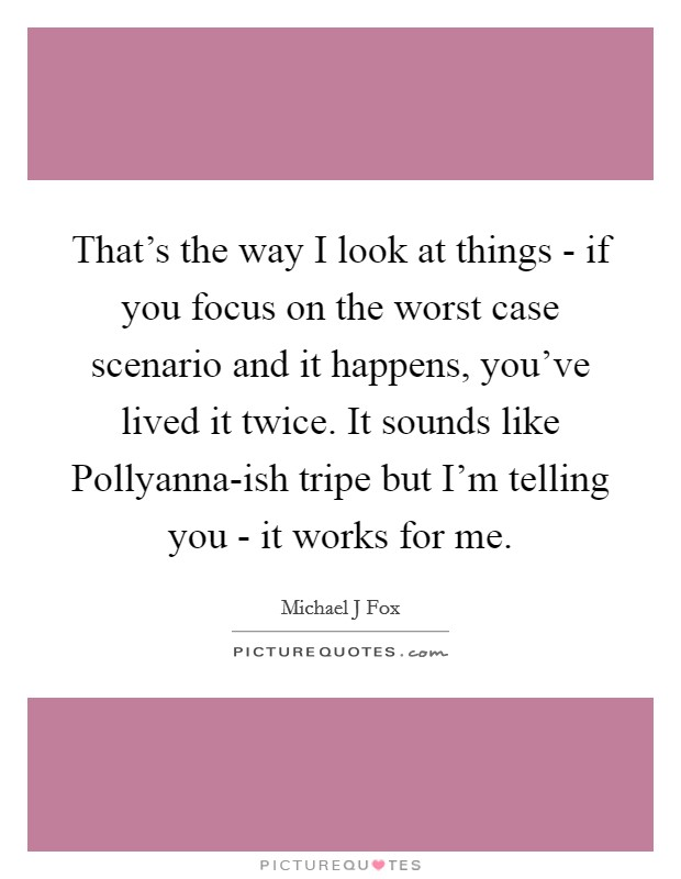 That's the way I look at things - if you focus on the worst case scenario and it happens, you've lived it twice. It sounds like Pollyanna-ish tripe but I'm telling you - it works for me Picture Quote #1