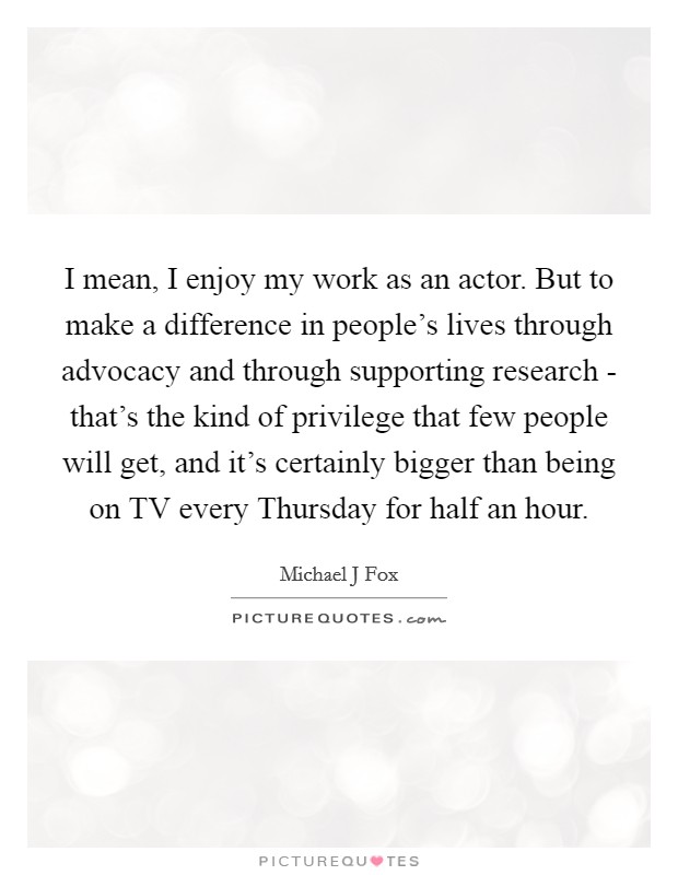 I mean, I enjoy my work as an actor. But to make a difference in people's lives through advocacy and through supporting research - that's the kind of privilege that few people will get, and it's certainly bigger than being on TV every Thursday for half an hour Picture Quote #1
